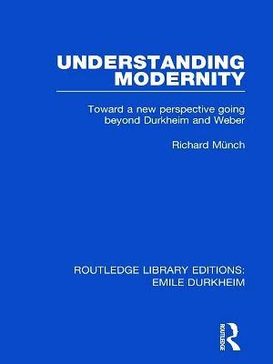 Understanding Modernity: Toward a new perspective going beyond Durkheim and Weber - Munch, Richard