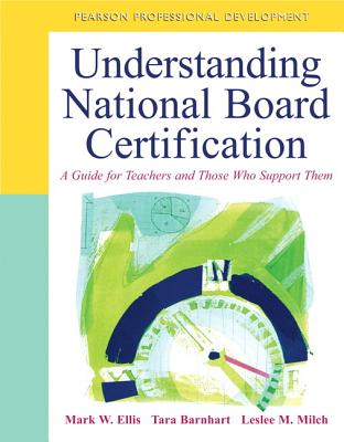 Understanding National Board Certification: A Guide for Teachers and Those Who Support Them - Ellis, Mark W., and Milch, Leslee M., and Barnhart, Tara D.