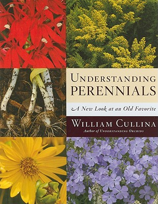 Understanding Perennials: A New Look at an Old Favorite - Cullina, William