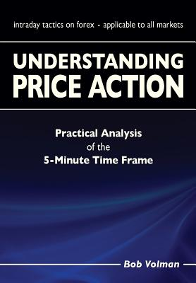 Understanding Price Action: Practical Analysis of the 5-Minute Time Frame - Volman, Bob