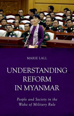 Understanding Reform in Myanmar: People and Society in the Wake of Military Rule - Lall, Marie