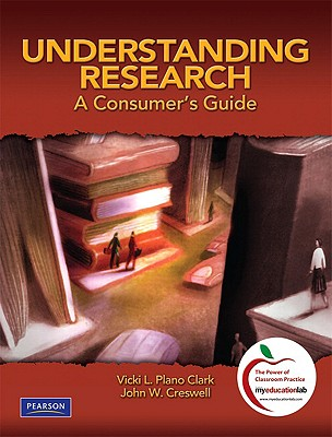 Understanding Research: A Consumer's Guide - Plano Clark, Vicki L, Dr., and Creswell, John W, Dr.