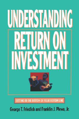 Understanding Return on Investment - Plewa, Franklin J, Jr., and Friedlob, George Thomas