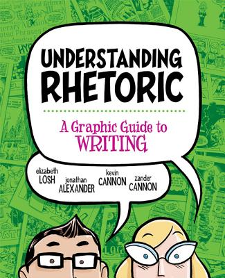 Understanding Rhetoric: A Graphic Guide to Writing - Losh, Elizabeth, and Alexander, Jonathan, Dr., and Cannon, Kevin