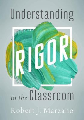 Understanding Rigor in the Classroom - Marzano, Robert J