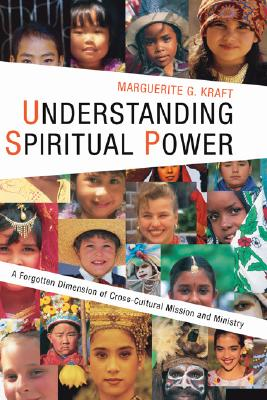 Understanding Spiritual Power: A Forgotten Dimension of Cross-Cultural Mission and Ministry - Kraft, Marguerite G
