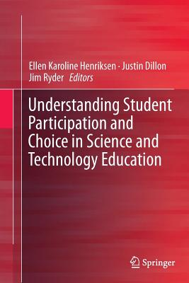 Understanding Student Participation and Choice in Science and Technology Education - Henriksen, Ellen Karoline (Editor), and Dillon, Justin (Editor), and Ryder, Jim (Editor)