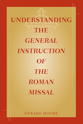 Understanding the General Instruction of the Roman Missal - Moore, Gerard