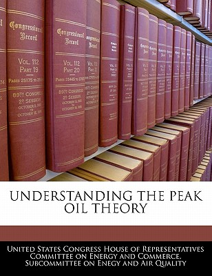 Understanding the Peak Oil Theory - United States Congress House of Represen (Creator)