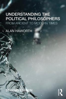 Understanding the Political Philosophers: From Ancient to Modern Times - Haworth, Alan