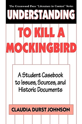 Understanding to Kill a Mockingbird: A Student Casebook to Issues, Sources, and Historic Documents - Johnson, Claudia Durst