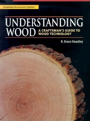 Understanding Wood: A Craftsman's Guide to Wood Technology - Hoadley, R Bruce