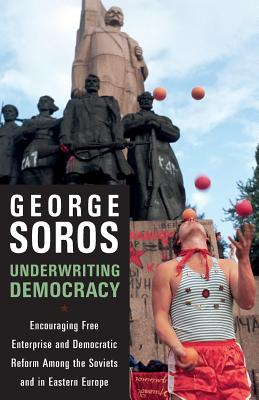 Underwriting Democracy: Encouraging Free Enterprise and Democratic Reform Among the Soviets and in Eastern Europe - Soros, George