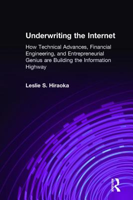 Underwriting the Internet: How Technical Advances, Financial Engineering, and Entrepreneurial Genius Are Building the Information Highway: How Technical Advances, Financial Engineering, and Entrepreneurial Genius Are Building the Information Highway - Hiraoka, Leslie S