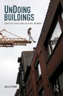 UnDoing Buildings: Adaptive Reuse and Cultural Memory - Stone, Sally