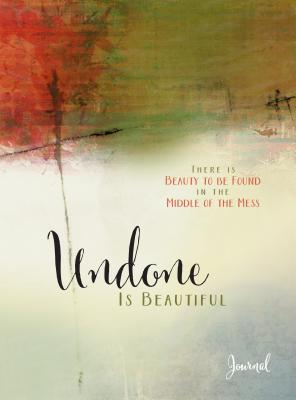Undone Is Beautiful: There Is Beauty to Be Found in the Middle of the Mess - Cushatt, Michele