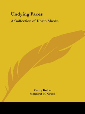 Undying Faces: A Collection of Death Masks - Green, Margaret M (Translated by), and Kolbe, Georg (Foreword by)