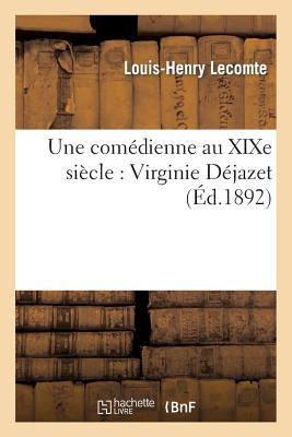 Une Comedienne Au Xixe Siecle: Virginie Dejazet: Etude Biographique Et Critique: , D'Apres Des Documents Inedits - Lecomte, Louis-Henry