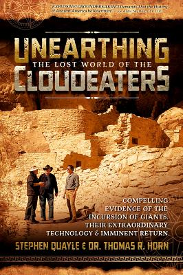 Unearthing the Lost World of the Cloudeaters: Compelling Evidence of the Incursion of Giants, Their Extraordinary Technology, and Imminent Return - Quayle, Stephen, and Horn, Thomas R