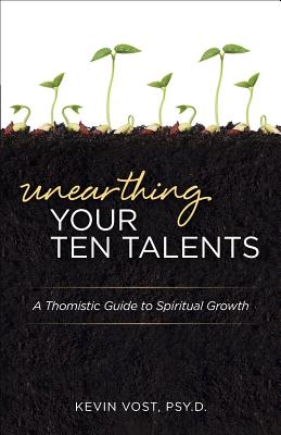 Unearthing Your Ten Talents: A Thomistic Guide to Spiritual Growth Through the Virtues and the Gifts - Vost, Kevin