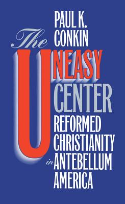 Uneasy Center: Reformed Christianity in Antebellum America - Conkin, Paul Keith
