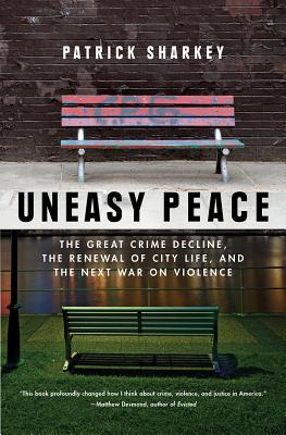 Uneasy Peace: The Great Crime Decline, the Renewal of City Life, and the Next War on Violence - Sharkey, Patrick