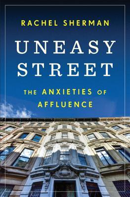 Uneasy Street: The Anxieties of Affluence - Sherman, Rachel
