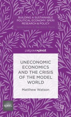 Uneconomic Economics and the Crisis of the Model World - Watson, M.