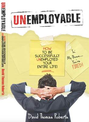 Unemployable!: How to Be Successfully Unemployed Your Entire Life! - Roberts, David Thomas