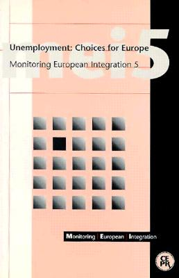 Unemployment: Choices for Europe: Monitoring European Integration 5 - Alogoskoufis, George, and Centre for Economic Policy, and Bean, Charles (Contributions by)