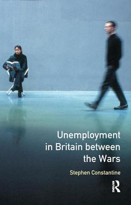 Unemployment in Britain Between the Wars - Constantine, Stephen