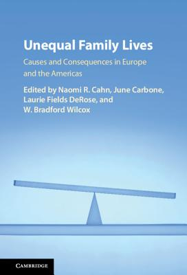 Unequal Family Lives: Causes and Consequences in Europe and the Americas - Cahn, Naomi R (Editor), and Carbone, June (Editor), and DeRose, Laurie Fields (Editor)