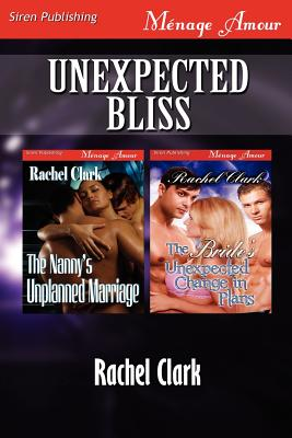 Unexpected Bliss [The Nanny's Unplanned Marriage: The Bride's Unexpected Change in Plans] (Siren Publishing Menage Amour) - Clark, Rachel