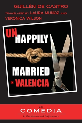 Unhappily Married in Valencia - de Castro, Guillen, and Munoz, Laura (Translated by), and Wilson, Veronica (Translated by)