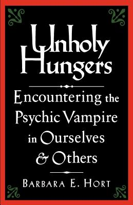 Unholy Hungers: Encountering the Psychic Vampire in Ourselves & Others - Hort, Barbara E, and O'Neal, David (Editor)