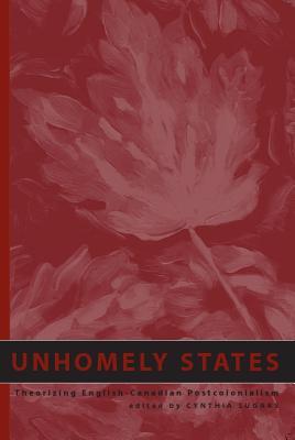 Unhomely States: Theorizing English-Canadian Postcolonialism - Sugars, Cynthia (Editor)