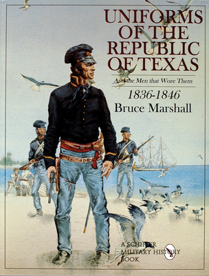 Uniforms of the Republic of Texas: And the Men That Wore Them: 1836-1846 - Marshall, Bruce