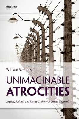 Unimaginable Atrocities: Justice, Politics, and Rights at the War Crimes Tribunals - Schabas, William