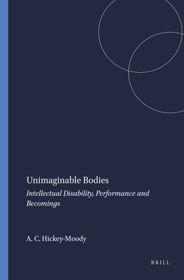 Unimaginable Bodies: Intellectual Disability, Performance and Becomings - Hickey-Moody, Anna Catherine