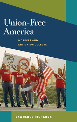 Union-Free America: Workers and Antiunion Culture - Richards, Lawrence