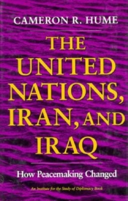 United Nations, Iran, and Iraq: How Peacemaking Changed - Hume, Cameron R