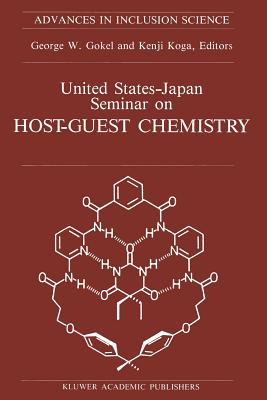 United States-Japan Seminar on Host-Guest Chemistry: Proceedings of the U.S.-Japan Seminar on Host-Guest Chemistry, Miami, Florida, U.S.A, 2 6 November 1987 - Gokel, George W (Editor)