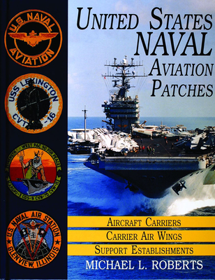 United States Navy Patches Series: Volume I: Aircraft Carriers/Carrier Air Wings, Support Establishments - Roberts, Michael L