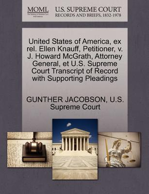 United States of America, Ex Rel. Ellen Knauff, Petitioner, V. J. Howard McGrath, Attorney General, Et U.S. Supreme Court Transcript of Record with Supporting Pleadings - Jacobson, Gunther, and U S Supreme Court (Creator)