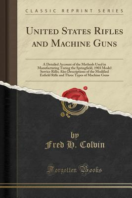 United States Rifles and Machine Guns: A Detailed Account of the Methods Used in Manufacturing Turing the Springfield, 1903 Model Service Rifle; Also Descriptions of the Modified Enfield Rifle and Three Types of Machine Guns (Classic Reprint) - Colvin, Fred H
