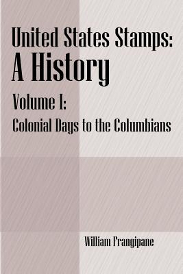 United States Stamps - A History: Volume I - Colonial Days to the Columbians - Frangipane, William