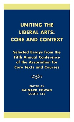 Uniting the Liberal Arts: Core and Context: Selected Essays for the Fifth Annual Conference of the Association of Core Texts and Courses - Cowan, Bainard (Editor), and Lee, Scott (Editor), and Zelnick, Stephen (Contributions by)