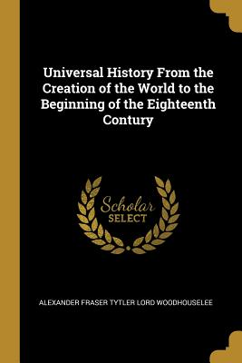 Universal History from the Creation of the World to the Beginning of the Eighteenth Contury - Woodhouselee, Alexander Fraser Tytler Lo