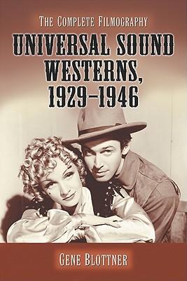 Universal Sound Westerns, 1929-1946: The Complete Filmography - Blottner, Gene