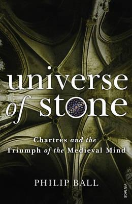 Universe of Stone: Chartres Cathedral and the Triumph of the Medieval Mind - Ball, Philip